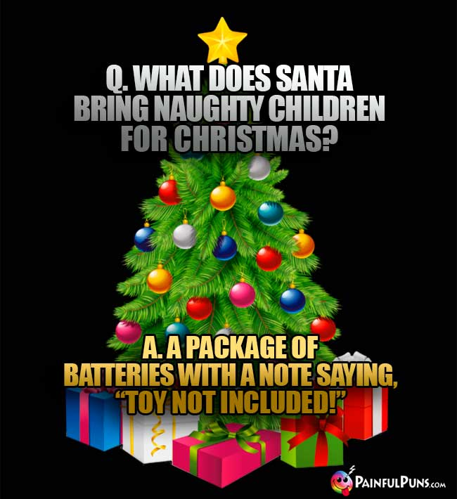"Q. What does Santa bring naughty children for Christmas? A. A Package of batteries with a note saying, ""Toy Not Included!"""