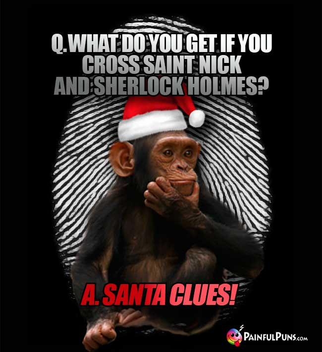 Q. What do you get if you cross Saint Nick and Sherlock Holmes? A. Santa Clues!
