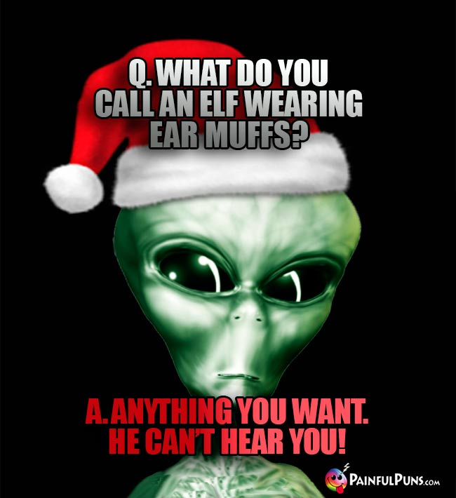 Q. What do you call an elf wearing ear muffs? A. Anything you want. He can't hear you!