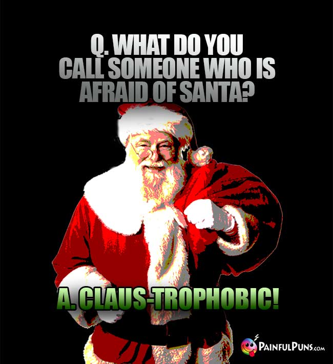 Q. What do you call someone who is afraid of Santa? A. Claus-Trophobic!