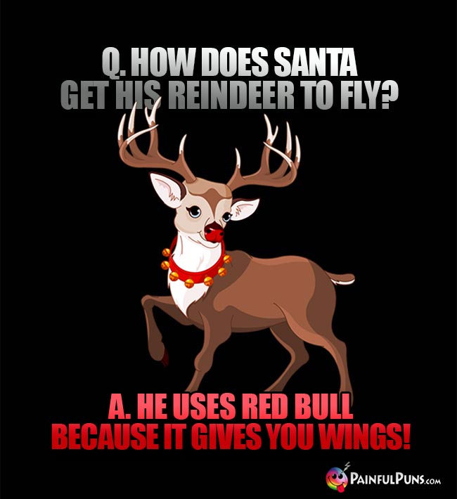 Q. How does Santa get his reindeer to fly? A. He uses red bull because it gives you wings!