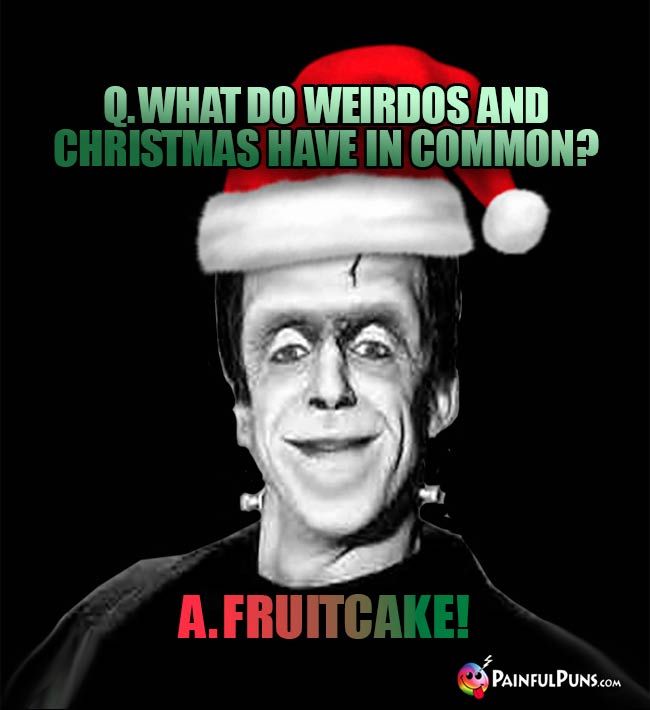 Q. What do weirdos and Christmas have in common? A. Furitcake!