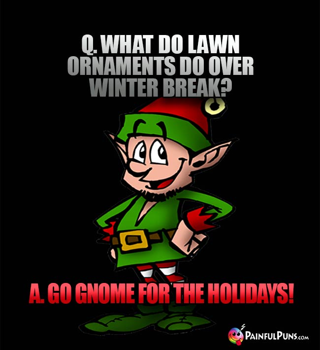 Q. What do lawn ornaments do over winter break? A. Go gnome for the holidays!