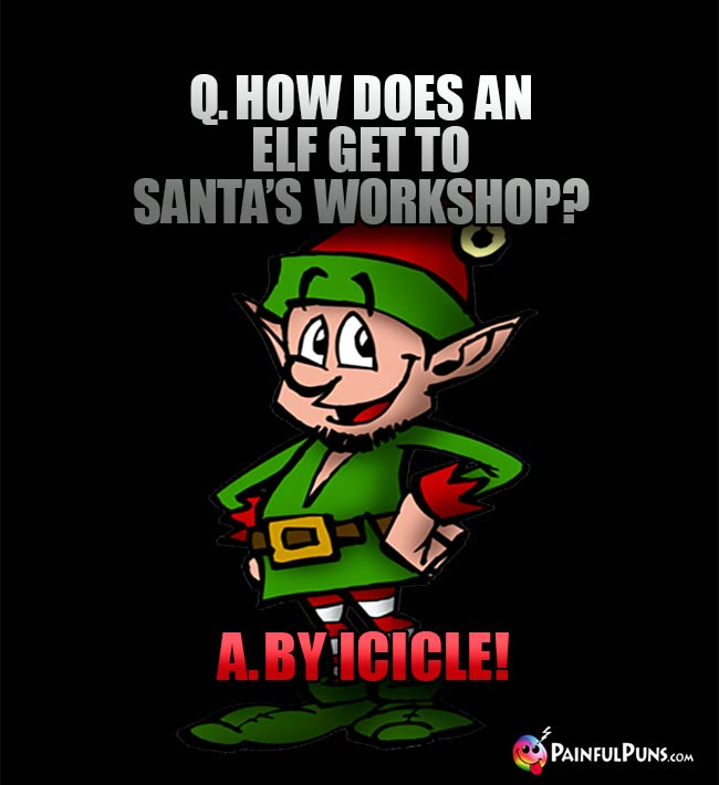 Q. How does an elf get to Santa's workshop? A. By Icicle!