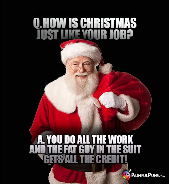 Q. How is Christmas just like your job? A. You do all the work and the fat guy in the suit gets all the credit!