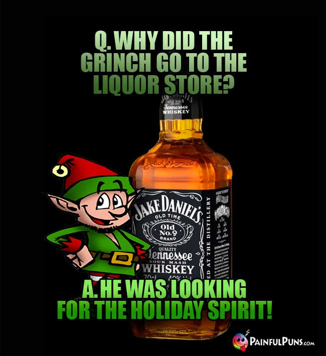 Q. Why did the Grinch go to the liqour store? A. He was looking for the holiday spirit!