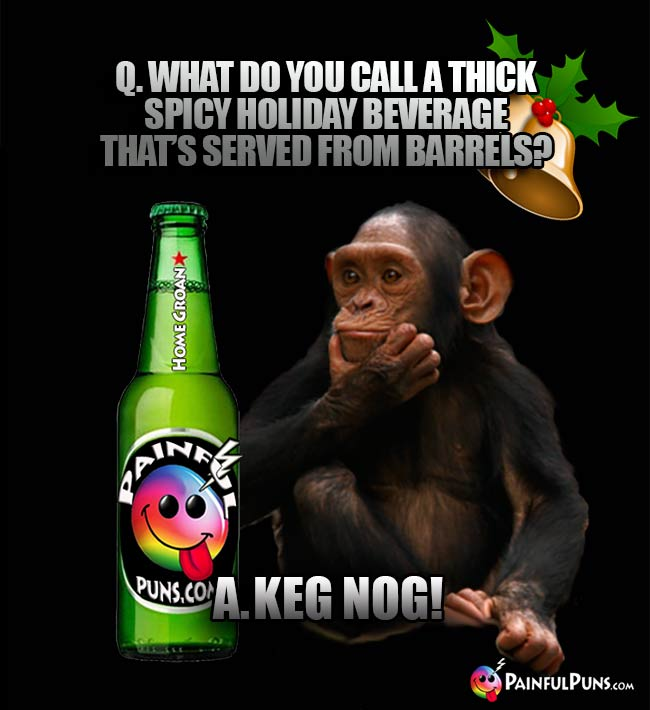 Q. What do you call a thick spicy holiday beverage that's served from barrels? A. Keg Nog!
