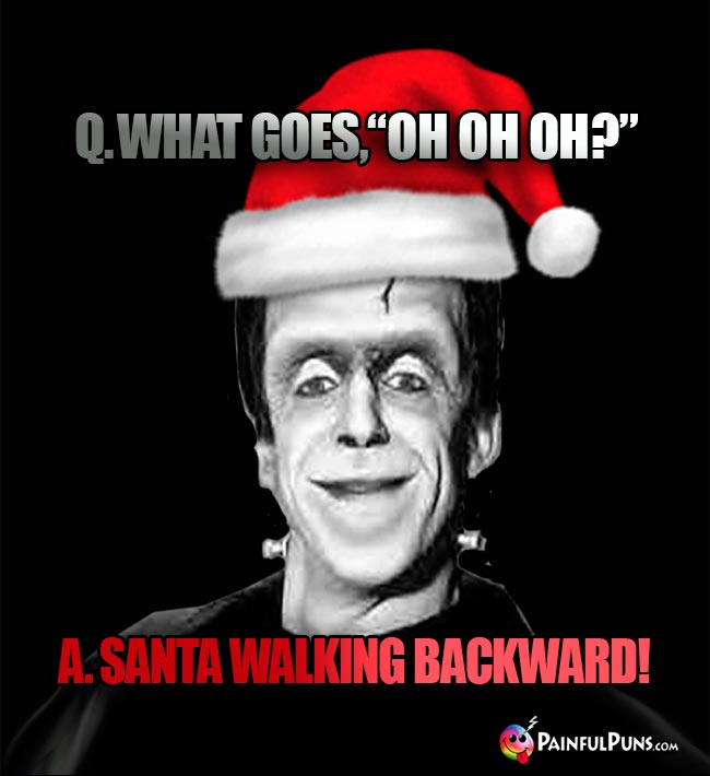 "Q. What goes, ""Oh Oh Oh?"" A. Santa walking backward!"