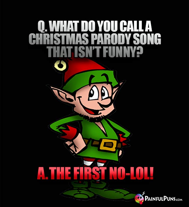 Q. What do you call a Christmas parody song that isn't funny? A. The First No-LOL!
