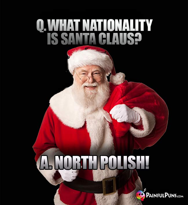 Q. What nationality is Santa Claus? A. North Polish!