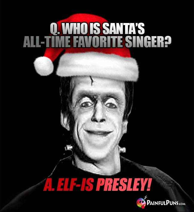 Q. Who is Santa's all-time favorite singer? A. Elf-is Presley!