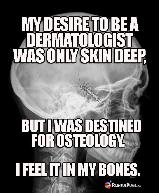 My desire to be a dermatologist was only skin deep, but I was destined for osteology. I feel it in my bones.