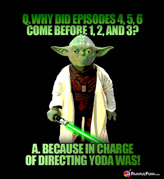 Q. Why did Episodes 4, 5, 6 come before 1, 2, and 3? A. Because in charge of directing Yoda was!