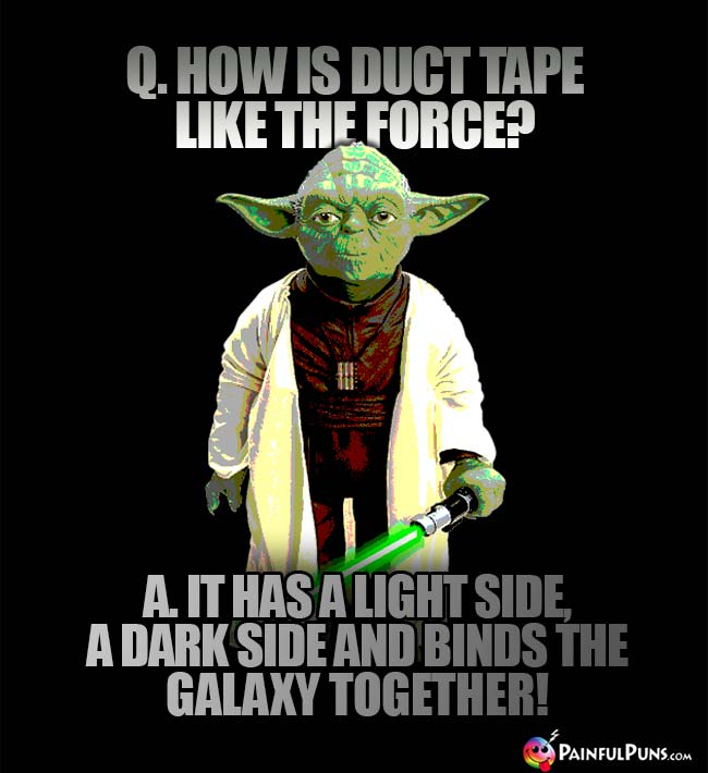 Q. How is duct tape like the Force? A. It has a light side, a dark side and binds the galaxy together!