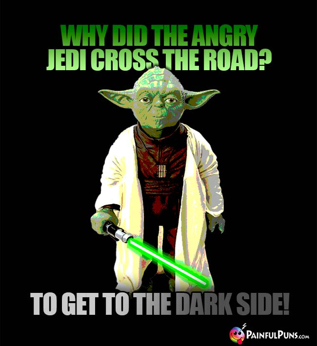 Why did the angry Jedi cross the road? To get to the dark side!
