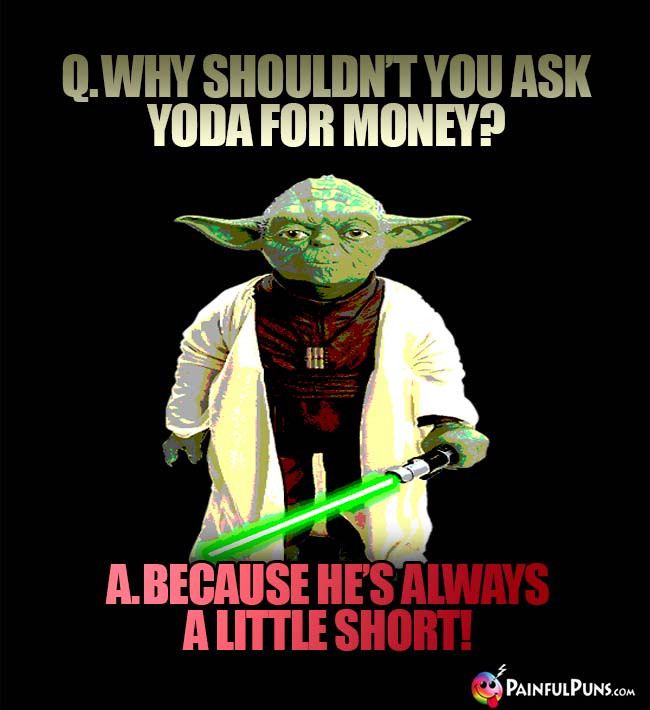 Q. Why shouldn't you ask Yoda for money? A. Because he's always a little short!