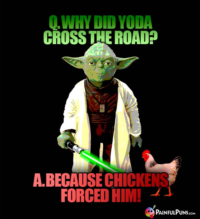 Q. Why did Yoda cross the road? A. Because the chicken forced him!
