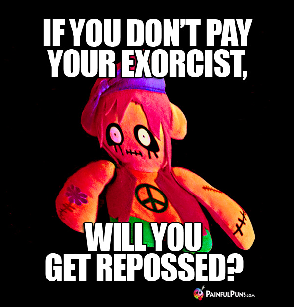 Zombie Humor: If you don't pay your exorcist, will you get repossed?